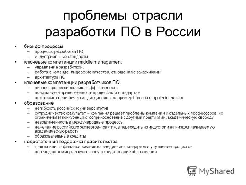 проблемы отрасли разработки ПО в России бизнес-процессы –процессы разработки ПО –индустриальные стандарты ключевые компетенции middle management –управление разработкой, –работа в команде, лидерские качества, отношения с заказчиками –архитектура ПО к
