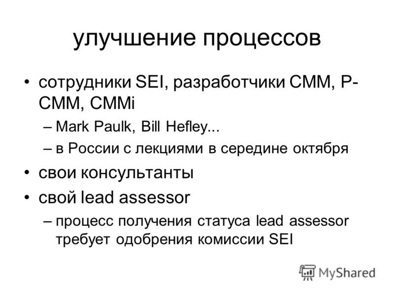 улучшение процессов сотрудники SEI, разработчики CMM, P- CMM, CMMi –Mark Paulk, Bill Hefley... –в России с лекциями в середине октября свои консультанты свой lead assessor –процесс получения статуса lead assessor требует одобрения комиссии SEI
