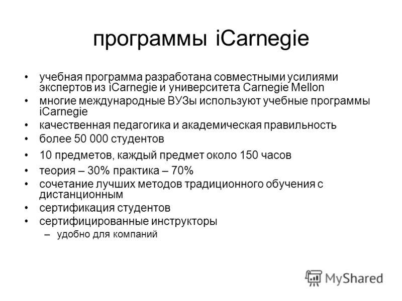 программы iCarnegie учебная программа разработана совместными усилиями экспертов из iCarnegie и университета Carnegie Mellon многие международные ВУЗы используют учебные программы iCarnegie качественная педагогика и академическая правильность более 5