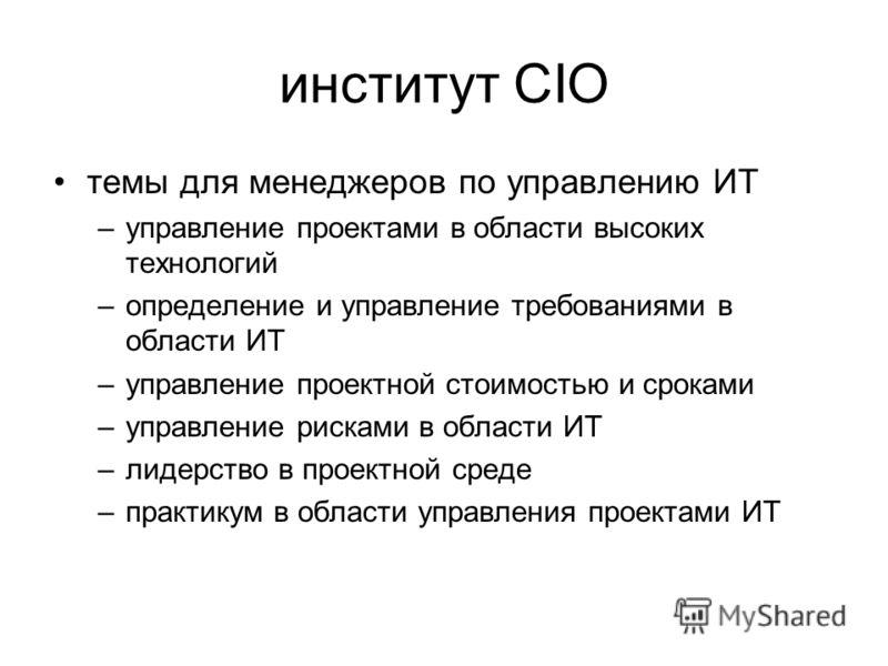 институт CIO темы для менеджеров по управлению ИТ –управление проектами в области высоких технологий –определение и управление требованиями в области ИТ –управление проектной стоимостью и сроками –управление рисками в области ИТ –лидерство в проектно
