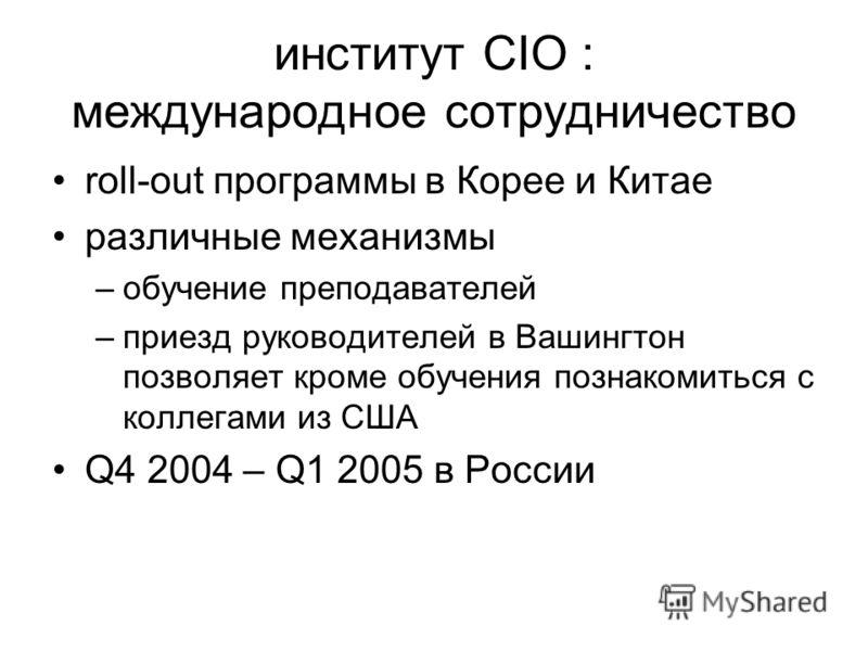 институт CIO : международное сотрудничество roll-out программы в Корее и Китае различные механизмы –обучение преподавателей –приезд руководителей в Вашингтон позволяет кроме обучения познакомиться с коллегами из США Q4 2004 – Q1 2005 в России