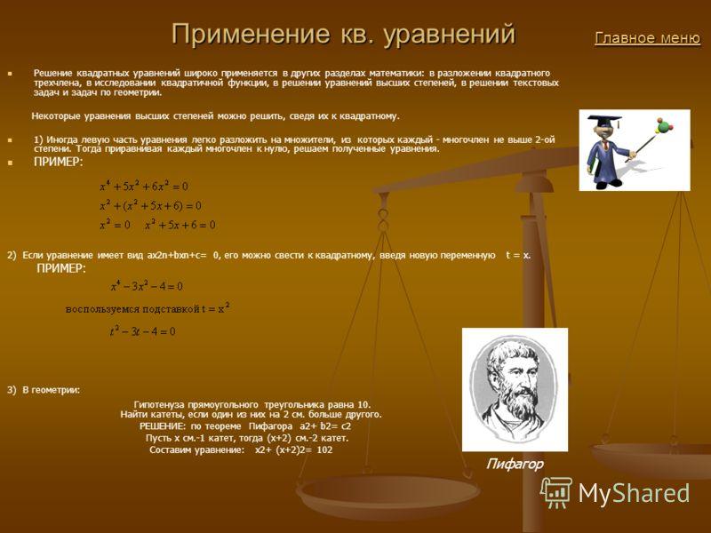Применение кв. уравнений Главное меню Применение кв. уравнений Главное менюГлавное менюГлавное меню Решение квадратных уравнений широко применяется в других разделах математики: в разложении квадратного трехчлена, в исследовании квадратичной функции,