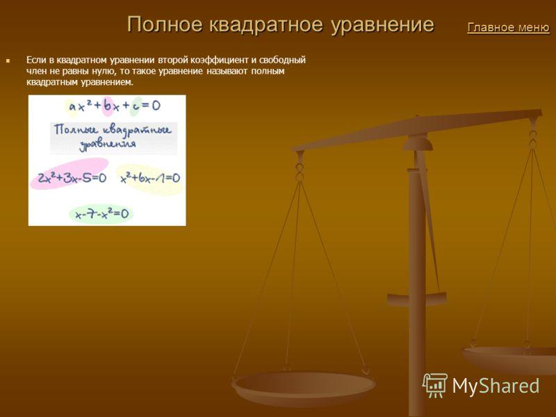 Полное квадратное уравнение Главное меню Полное квадратное уравнение Главное меню Главное меню Главное меню Если в квадратном уравнении второй коэффициент и свободный член не равны нулю, то такое уравнение называют полным квадратным уравнением.
