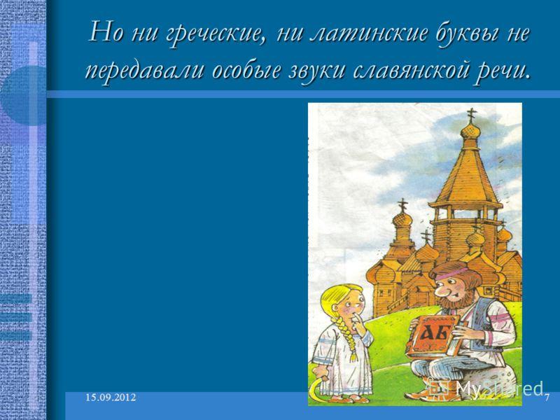 15.09.20127 Но ни греческие, ни латинские буквы не передавали особые звуки славянской речи.