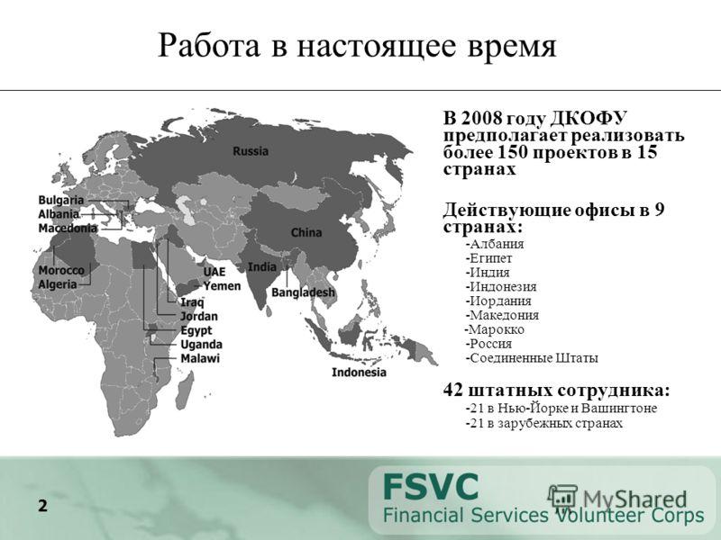 2 Работа в настоящее время В 2008 году ДКОФУ предполагает реализовать более 150 проектов в 15 странах Действующие офисы в 9 странах: -Албания -Египет -Индия -Индонезия -Иордания -Македония -Марокко -Россия -Соединенные Штаты 42 штатных сотрудника: -2