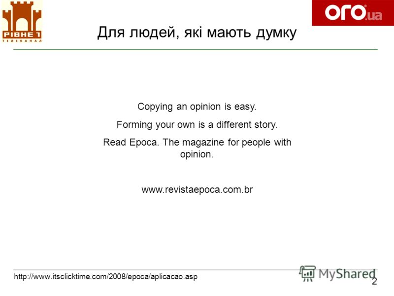 Для людей, які мають думку 2 http://www.itsclicktime.com/2008/epoca/aplicacao.asp Copying an opinion is easy. Forming your own is a different story. Read Epoca. The magazine for people with opinion. www.revistaepoca.com.br