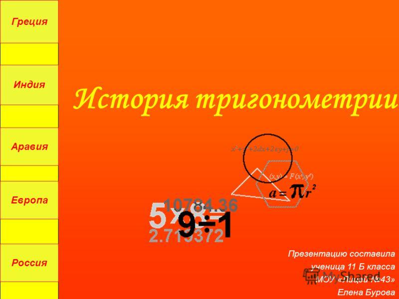 История тригонометрии Греция Индия Аравия Россия Европа Презентацию составила ученица 11 Б класса МОУ «Лицей 43» Елена Бурова