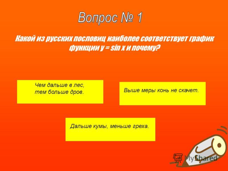 Какой из русских пословиц наиболее соответствует график функции y = sin x и почему? Чем дальше в лес, тем больше дров. Выше меры конь не скачет. Дальше кумы, меньше греха.