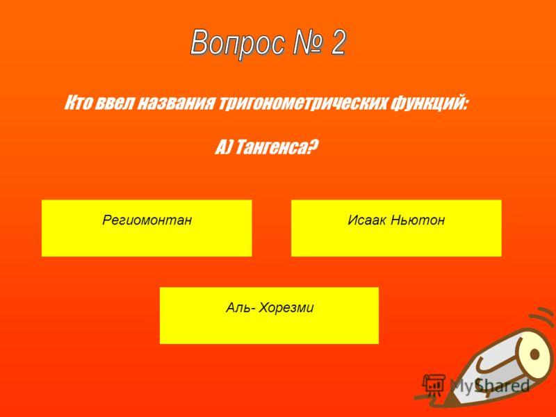 РегиомонтанИсаак Ньютон Аль- Хорезми Кто ввел названия тригонометрических функций: A) Тангенса?
