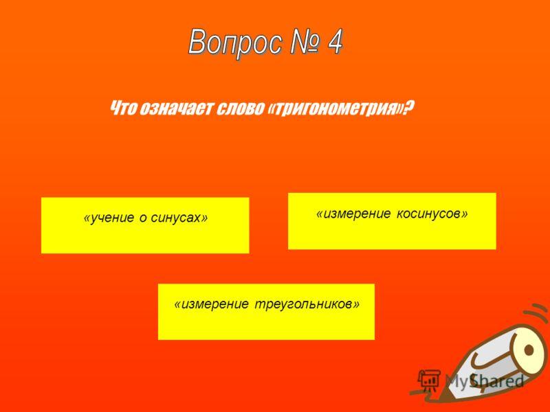 «учение о синусах» «измерение косинусов» «измерение треугольников» Что означает слово «тригонометрия»?