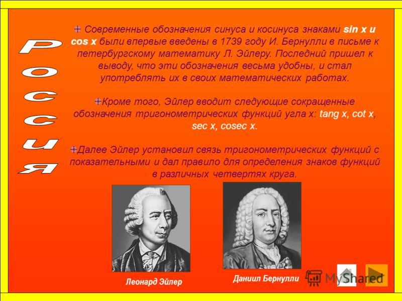 Современные обозначения синуса и косинуса знаками sin x и cos x были впервые введены в 1739 году И. Бернулли в письме к петербургскому математику Л. Эйлеру. Последний пришел к выводу, что эти обозначения весьма удобны, и стал употреблять их в своих м