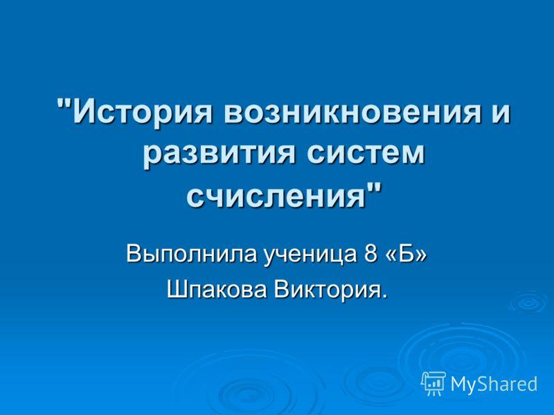 История возникновения и развития систем счисления Выполнила ученица 8 «Б» Шпакова Виктория.