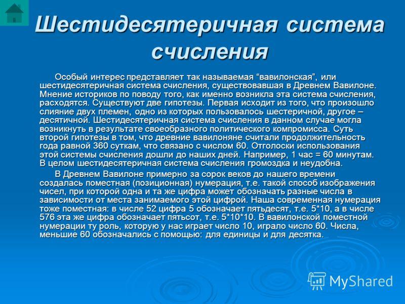 Шестидесятеричная система счисления Особый интерес представляет так называемая вавилонская, или шестидесятеричная система счисления, существовавшая в Древнем Вавилоне. Мнение историков по поводу того, как именно возникла эта система счисления, расход