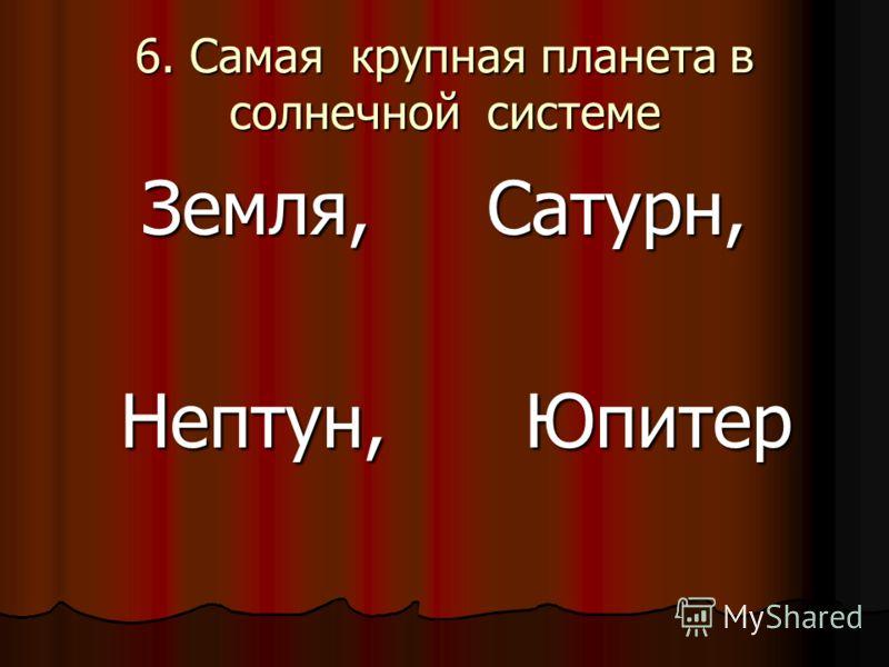6. Самая крупная планета в солнечной системе Земля, Сатурн, Нептун, Юпитер Нептун, Юпитер