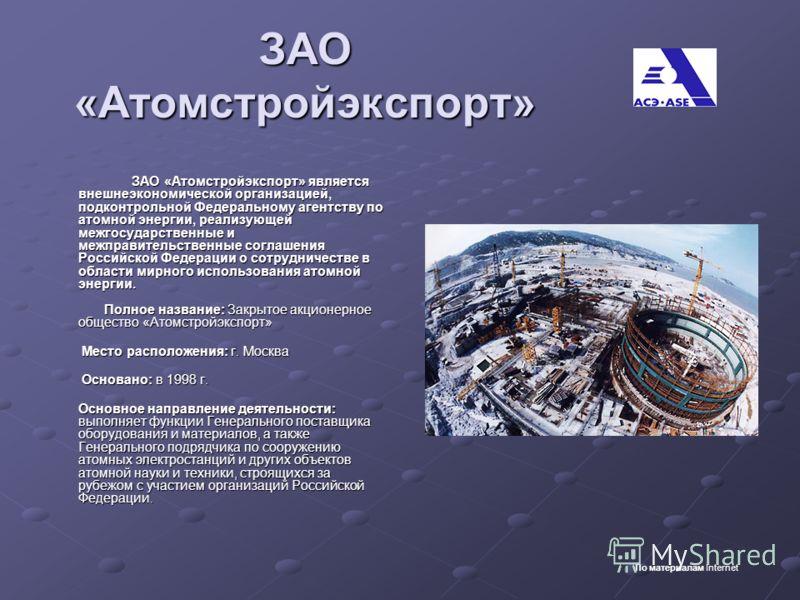 ЗАО «Атомстройэкспорт» ЗАО «Атомстройэкспорт» является внешнеэкономической организацией, подконтрольной Федеральному агентству по атомной энергии, реализующей межгосударственные и межправительственные соглашения Российской Федерации о сотрудничестве