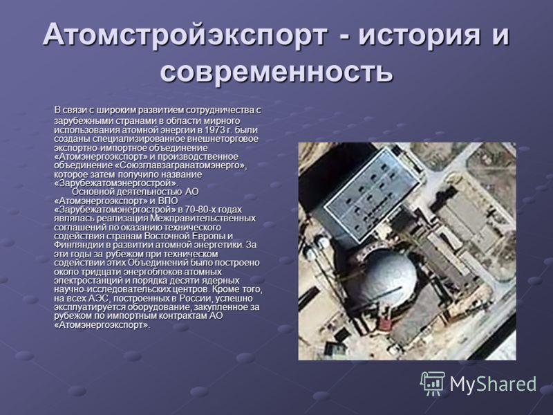 Атомстройэкспорт - история и современность В связи с широким развитием сотрудничества с зарубежными странами в области мирного использования атомной энергии в 1973 г. были созданы специализированное внешнеторговое экспортно-импортное объединение «Ато
