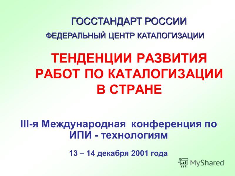 ТЕНДЕНЦИИ РАЗВИТИЯ РАБОТ ПО КАТАЛОГИЗАЦИИ В СТРАНЕ III-я Международная конференция по ИПИ - технологиям ФЕДЕРАЛЬНЫЙ ЦЕНТР КАТАЛОГИЗАЦИИ ГОССТАНДАРТ РОССИИ 13 – 14 декабря 2001 года