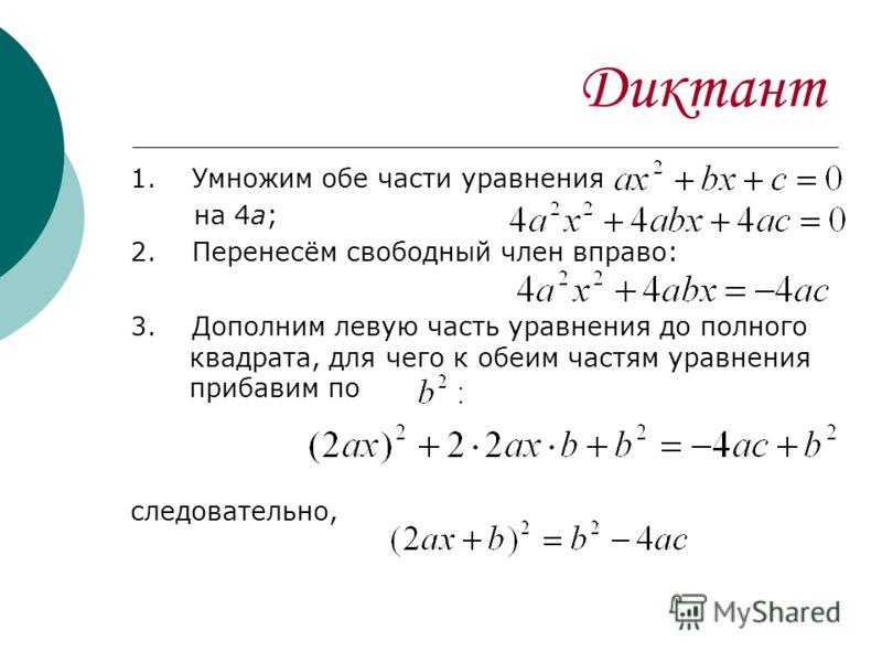 Диктант 1. Умножим обе части уравнения на 4а; 2. Перенесём свободный член вправо: 3. Дополним левую часть уравнения до полного квадрата, для чего к обеим частям уравнения прибавим по следовательно,