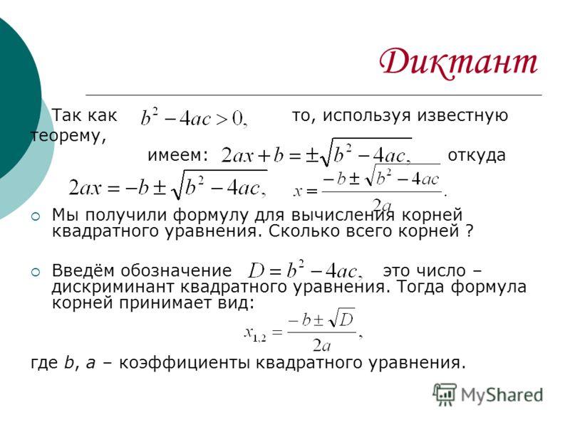 Диктант Так как то, используя известную теорему, имеем: откуда Мы получили формулу для вычисления корней квадратного уравнения. Сколько всего корней ? Введём обозначение это число – дискриминант квадратного уравнения. Тогда формула корней принимает в