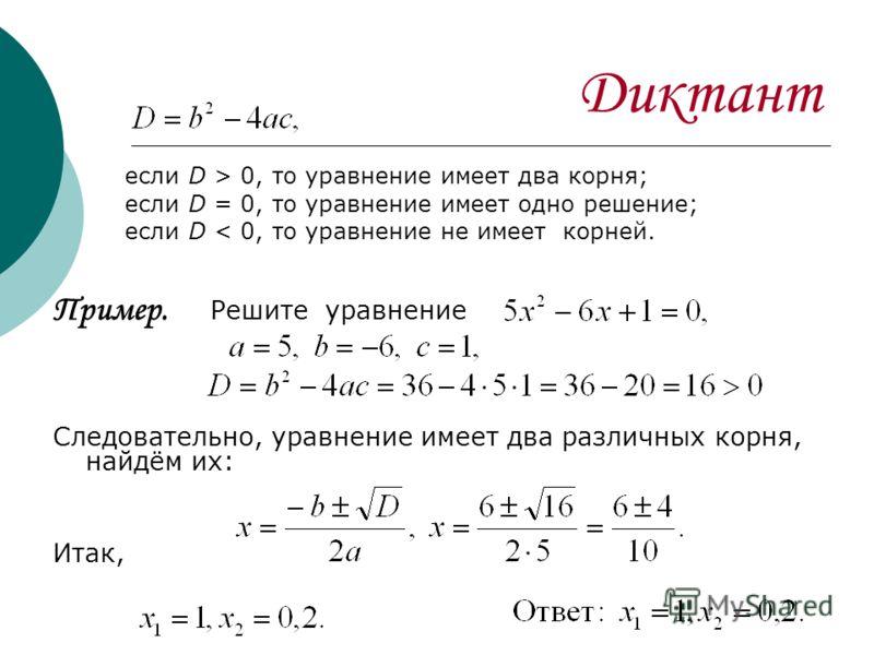 Диктант если D > 0, то уравнение имеет два корня; если D = 0, то уравнение имеет одно решение; если D < 0, то уравнение не имеет корней. Пример. Решите уравнение Следовательно, уравнение имеет два различных корня, найдём их: Итак,