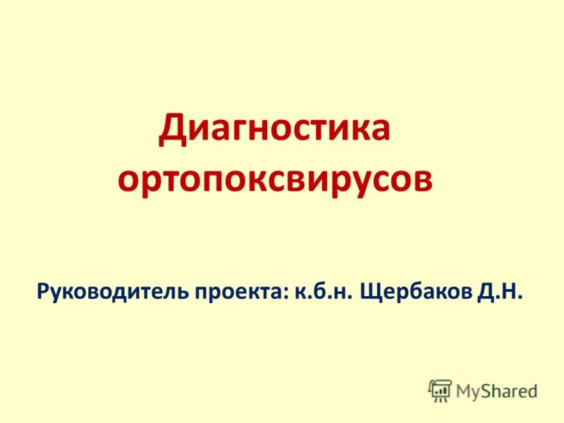 Диагностика ортопоксвирусов Руководитель проекта: к.б.н. Щербаков Д.Н.