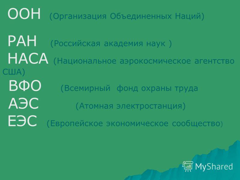 ООН (Организация Объединенных Наций) РАН (Российская академия наук ) НАСА (Национальное аэрокосмическое агентство США) ВФО (Всемирный фонд охраны труда АЭС (Атомная электростанция) ЕЭС (Европейское экономическое сообщество )