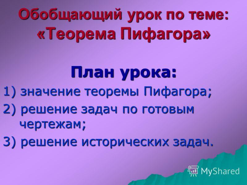 Обобщающий урок по теме: «Теорема Пифагора» План урока: 1) значение теоремы Пифагора; 2) решение задач по готовым чертежам; 3) решение исторических задач.