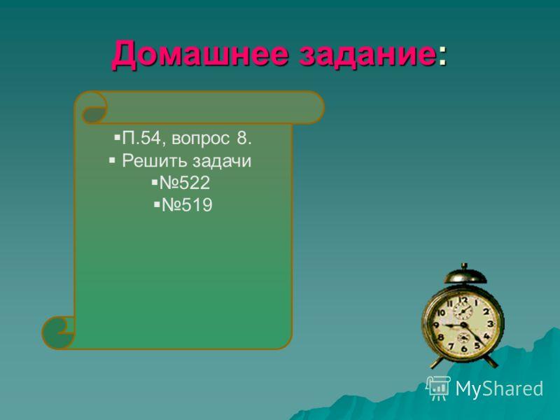 Домашнее задание: П.54, вопрос 8. Решить задачи 522 519