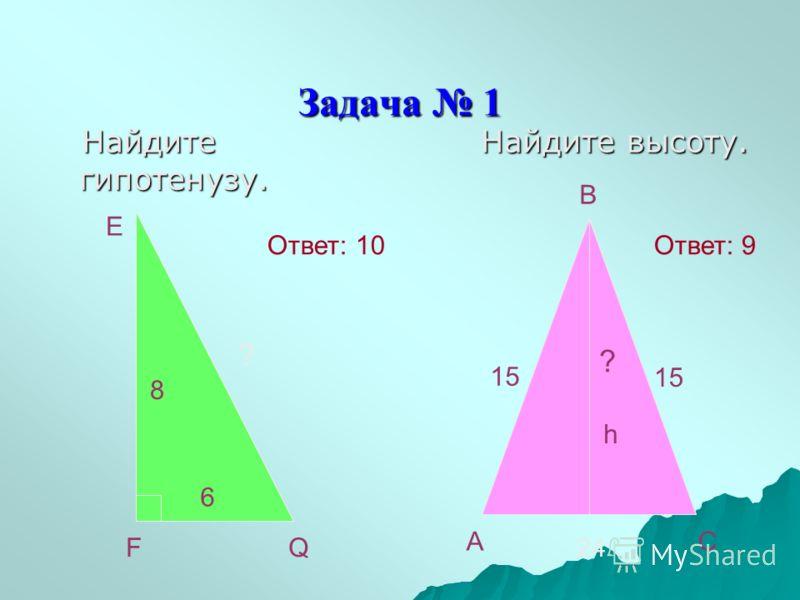 Задача 1 Найдите гипотенузу. Найдите гипотенузу. Найдите высоту. Найдите высоту. E FQ 8 6 ? B AC 15 24 ? h Ответ: 10Ответ: 9