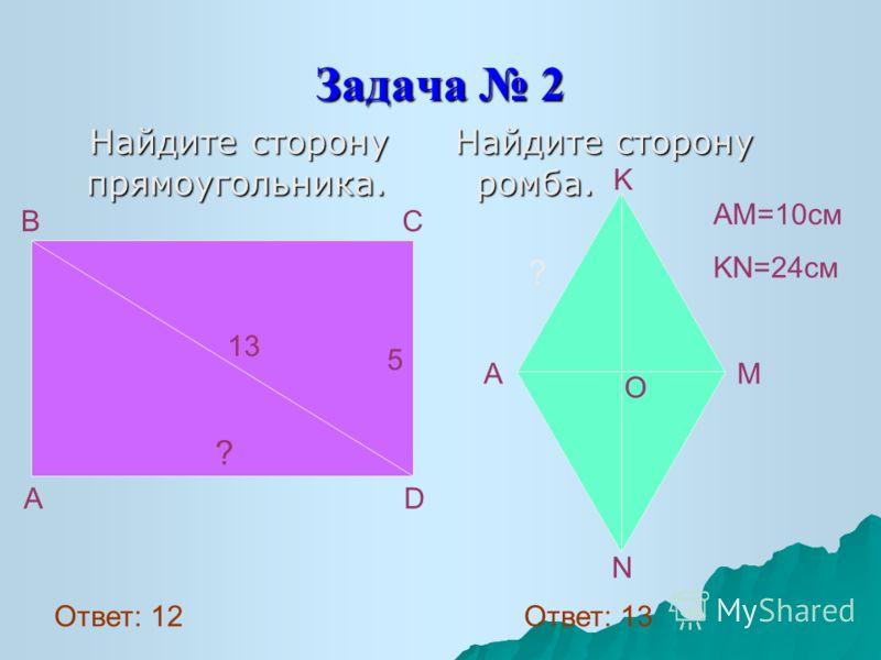 Задача 2 Найдите сторону прямоугольника. Найдите сторону прямоугольника. Найдите сторону ромба. Найдите сторону ромба. 13 5 ? A D B C O K A M N ? AM=10см KN=24см Ответ: 12 Ответ: 13