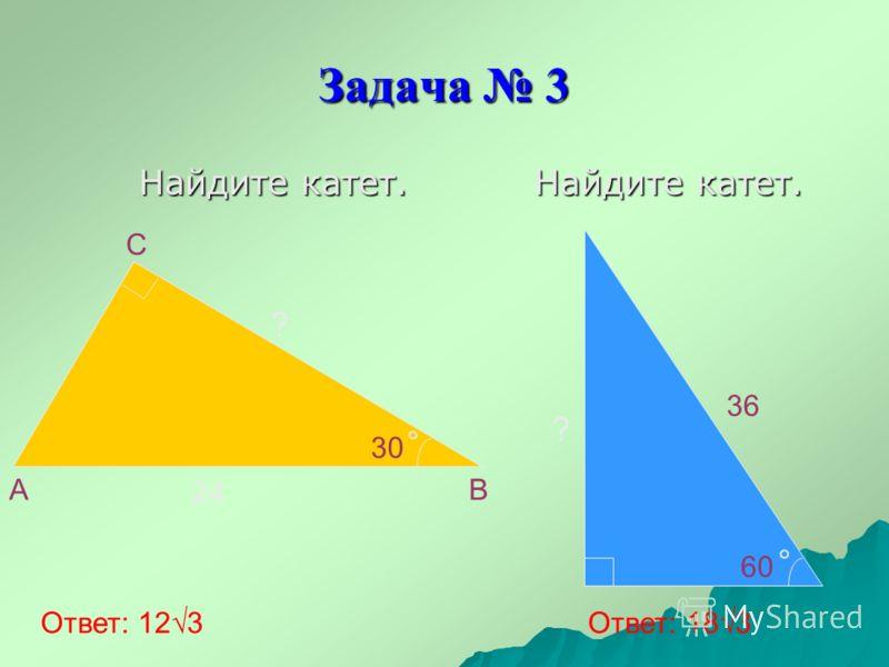 Задача 3 Найдите катет. Найдите катет. A B C 24 30 60 36 ? Ответ: 123 Ответ: 183 ?