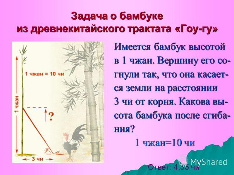 Задача о бамбуке из древнекитайского трактата «Гоу-гу» Имеется бамбук высотой в 1 чжан. Вершину его со- гнули так, что она касает- ся земли на расстоянии 3 чи от корня. Какова вы- сота бамбука после сгиба- ния? 1 чжан=10 чи 1 чжан=10 чи Ответ: 4,55 ч