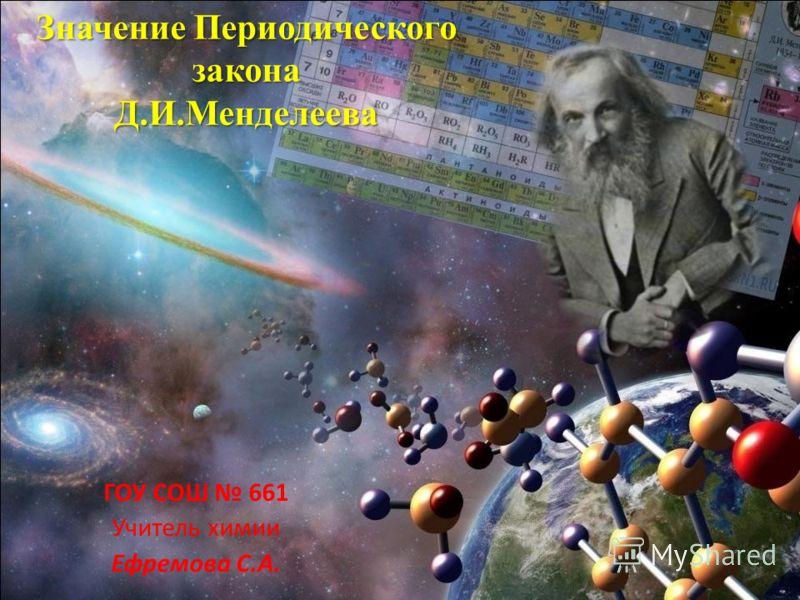 Значение Периодического закона Д.И.Менделеева ГОУ СОШ 661 Учитель химии Ефремова С.А.