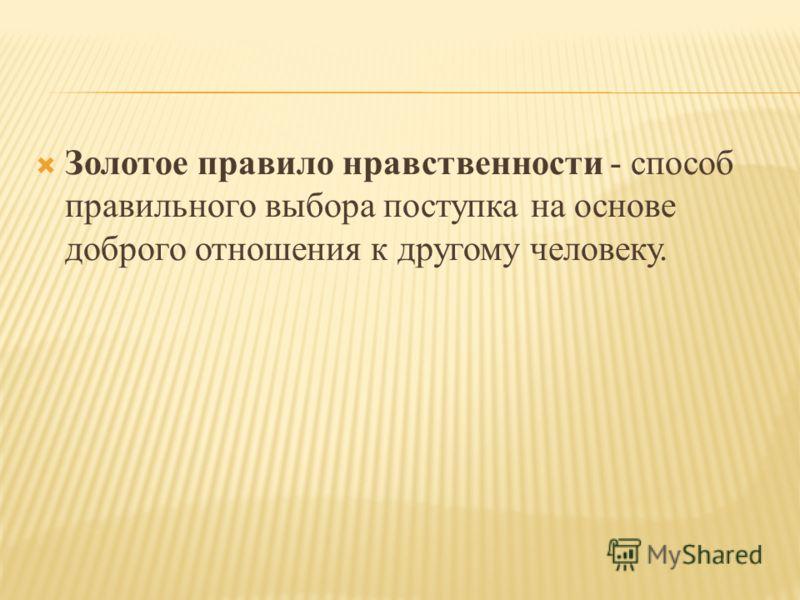 Золотое правило нравственности - способ правильного выбора поступка на основе доброго отношения к другому человеку.