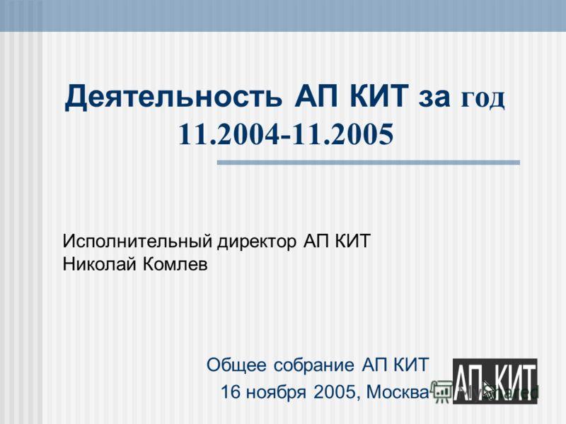 Деятельность АП КИТ за год 11.2004-11.2005 Исполнительный директор АП КИТ Николай Комлев Общее собрание АП КИТ 16 ноября 2005, Москва