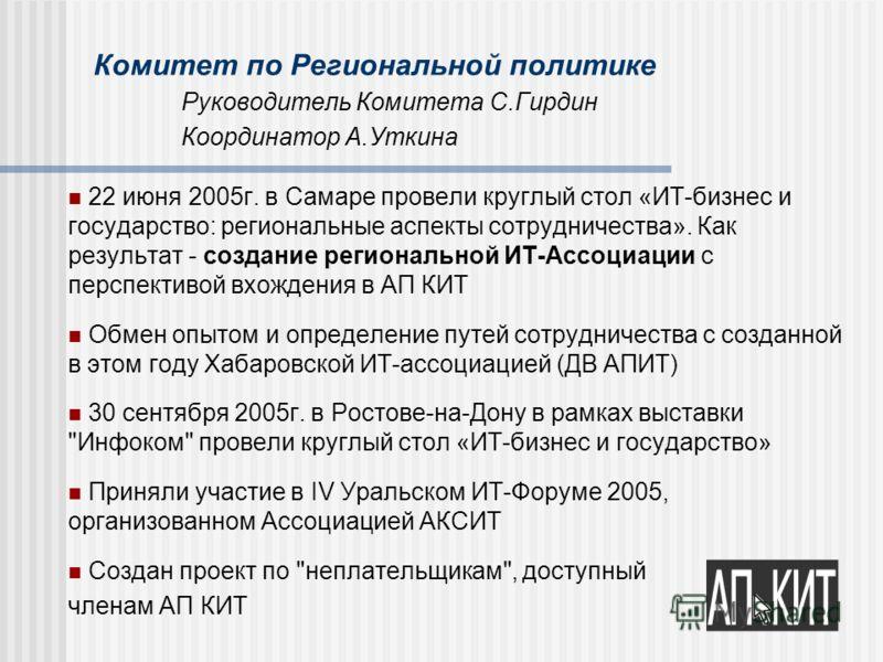 Комитет по Региональной политике Руководитель Комитета С.Гирдин Координатор А.Уткина 22 июня 2005г. в Самаре провели круглый стол «ИТ-бизнес и государство: региональные аспекты сотрудничества». Как результат - создание региональной ИТ-Ассоциации с пе