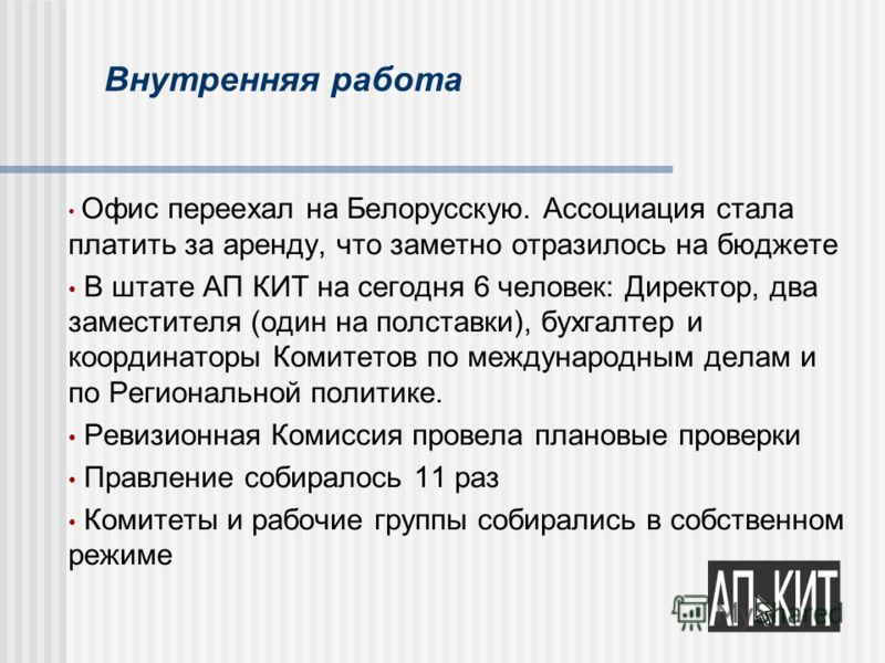 Внутренняя работа Офис переехал на Белорусскую. Ассоциация стала платить за аренду, что заметно отразилось на бюджете В штате АП КИТ на сегодня 6 человек: Директор, два заместителя (один на полставки), бухгалтер и координаторы Комитетов по международ