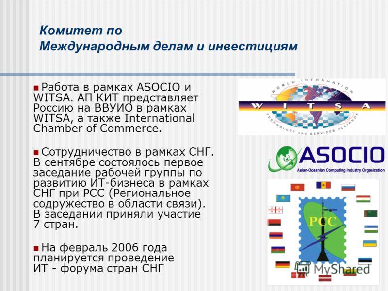 Комитет по Международным делам и инвестициям Работа в рамках ASOCIO и WITSA. АП КИТ представляет Россию на ВВУИО в рамках WITSA, а также International Chamber of Commerce. Сотрудничество в рамках СНГ. В сентябре состоялось первое заседание рабочей гр