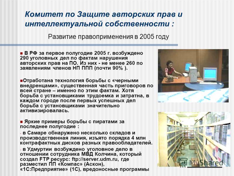 Комитет по Защите авторских прав и интеллектуальной собственности : Развитие правоприменения в 2005 году В РФ за первое полугодие 2005 г. возбуждено 290 уголовных дел по фактам нарушения авторских прав на ПО. Из них - не менее 260 по заявлениям члено