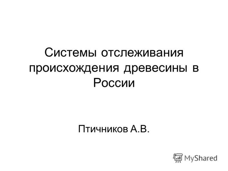 Системы отслеживания происхождения древесины в России Птичников А.В.