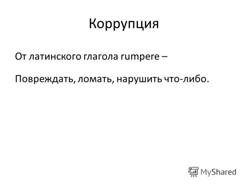 Коррупция От латинского глагола rumpere – Повреждать, ломать, нарушить что-либо.