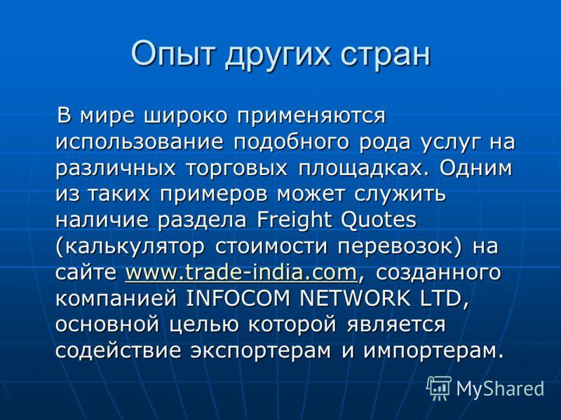 Опыт других стран В мире широко применяются использование подобного рода услуг на различных торговых площадках. Одним из таких примеров может служить наличие раздела Freight Quotes (калькулятор стоимости перевозок) на сайте www.trade-india.com, созда