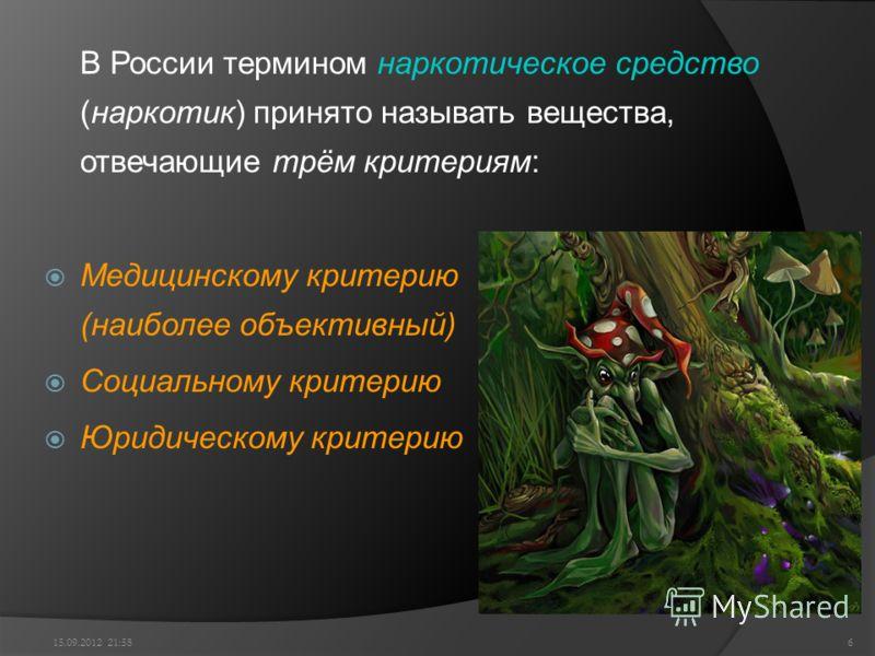 В России термином наркотическое средство (наркотик) принято называть вещества, отвечающие трём критериям: Медицинскому критерию (наиболее объективный) Социальному критерию Юридическому критерию 15.09.2012 22:006