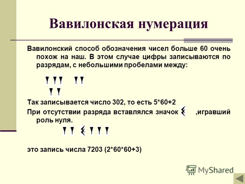 Вавилонская нумерация Вавилонский способ обозначения чисел больше 60 очень похож на наш. В этом случае цифры записываются по разрядам, с небольшими пробелами между: Так записывается число 302, то есть 5*60+2 При отсутствии разряда вставлялся значок,и