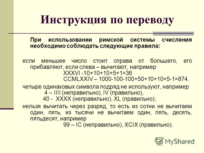 Инструкция по переводу При использовании римской системы счисления необходимо соблюдать следующие правила: если меньшее число стоит справа от большего, его прибавляют, если слева – вычитают, например XXXVI -10+10+10+5+1=36 CCMLXXIV – 1000-100-100+50+