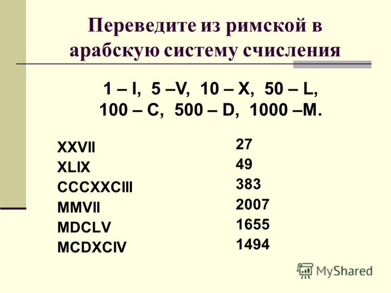 Переведите из римской в арабскую систему счисления XXVII XLIX CCCXXCIII MMVII MDCLV MCDXCIV 1 – I, 5 –V, 10 – X, 50 – L, 100 – C, 500 – D, 1000 –M. 27 49 383 2007 1655 1494