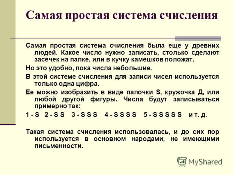 Самая простая система счисления Самая простая система счисления была еще у древних людей. Какое число нужно записать, столько сделают засечек на палке, или в кучку камешков положат. Но это удобно, пока числа небольшие. В этой системе счисления для за