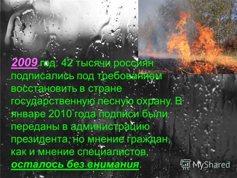 2009 год: 42 тысячи россиян подписались под требованием восстановить в стране государственную лесную охрану. В январе 2010 года подписи были переданы в администрацию президента, но мнение граждан, как и мнение специалистов, осталось без внимания.