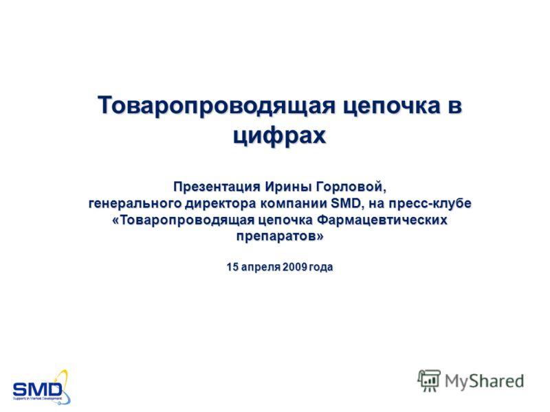 Товаропроводящая цепочка в цифрах Презентация Ирины Горловой, генерального директора компании SMD, на пресс-клубе «Товаропроводящая цепочка Фармацевтических препаратов» 15 апреля 2009 года