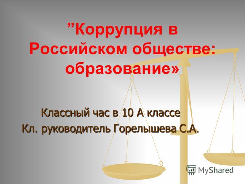 Классный час в 10 А классе Кл. руководитель Горелышева С.А. Коррупция в Российском обществе: образование»